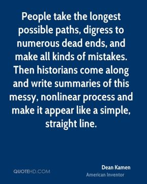 People take the longest possible paths, digress to numerous dead ends, and make all kinds of mistakes. Then historians come along and write summaries of this messy, nonlinear process and make it appear like a simple, straight line.
