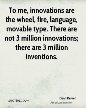 To me, innovations are the wheel, fire, language, movable type. There are not 3 million innovations; there are 3 million inventions.