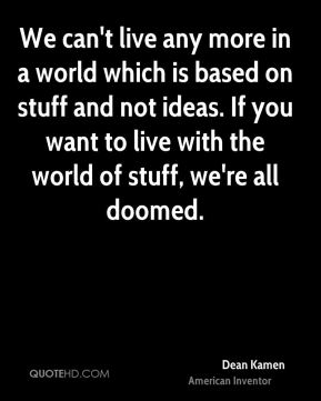 We can't live any more in a world which is based on stuff and not ideas. If you want to live with the world of stuff, we're all doomed.