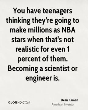 You have teenagers thinking they're going to make millions as NBA stars when that's not realistic for even 1 percent of them. Becoming a scientist or engineer is.