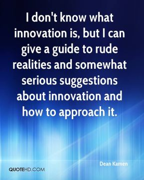 Dean Kamen - I don't know what innovation is, but I can give a guide to rude realities and somewhat serious suggestions about innovation and how to approach it.
