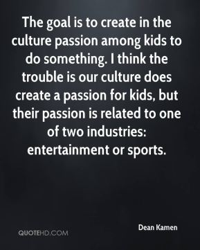 Dean Kamen - The goal is to create in the culture passion among kids to do something. I think the trouble is our culture does create a passion for kids, but their passion is related to one of two industries: entertainment or sports.