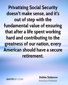 Debbie Stabenow - Privatizing Social Security doesn't make sense, and it's out of step with the fundamental value of ensuring that after a life spent working hard and contributing to the greatness of our nation, every American should have a secure retirement.