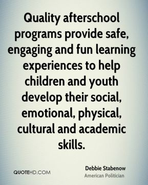 Debbie Stabenow - Quality afterschool programs provide safe, engaging and fun learning experiences to help children and youth develop their social, emotional, physical, cultural and academic skills.