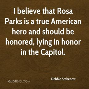 Debbie Stabenow - I believe that Rosa Parks is a true American hero and should be honored, lying in honor in the Capitol.