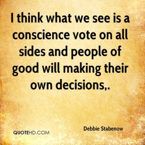 Debbie Stabenow - I think what we see is a conscience vote on all sides and people of good will making their own decisions.