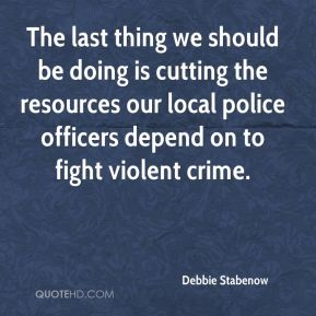 Debbie Stabenow - The last thing we should be doing is cutting the resources our local police officers depend on to fight violent crime.