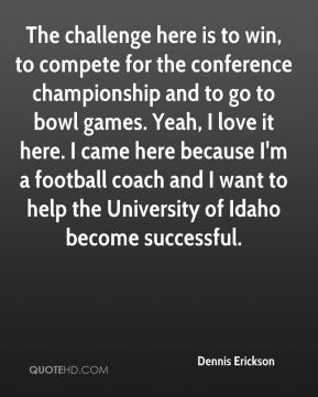 The challenge here is to win, to compete for the conference championship and to go to bowl games. Yeah, I love it here. I came here because I'm a football coach and I want to help the University of Idaho become successful.
