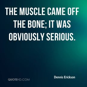 Dennis Erickson - The muscle came off the bone; it was obviously serious.
