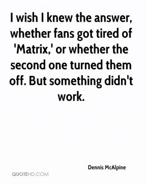 Dennis McAlpine - I wish I knew the answer, whether fans got tired of 'Matrix,' or whether the second one turned them off. But something didn't work.