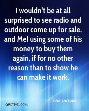 Dennis McAlpine - I wouldn't be at all surprised to see radio and outdoor come up for sale, and Mel using some of his money to buy them again, if for no other reason than to show he can make it work.