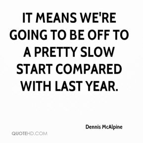 Dennis McAlpine - It means we're going to be off to a pretty slow start compared with last year.