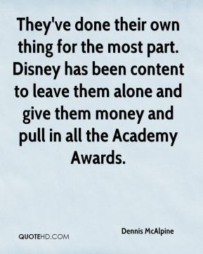 Dennis McAlpine - They've done their own thing for the most part. Disney has been content to leave them alone and give them money and pull in all the Academy Awards.
