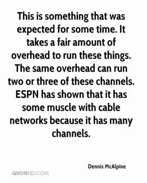Dennis McAlpine - This is something that was expected for some time. It takes a fair amount of overhead to run these things. The same overhead can run two or three of these channels. ESPN has shown that it has some muscle with cable networks because it has many channels.