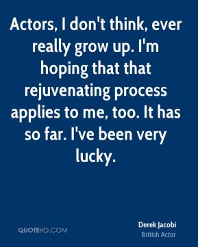 Actors, I don't think, ever really grow up. I'm hoping that that rejuvenating process applies to me, too. It has so far. I've been very lucky.