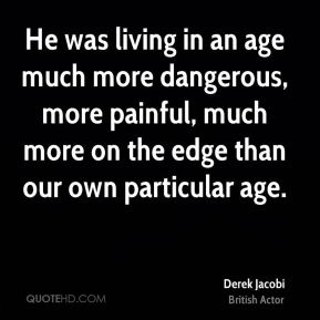 He was living in an age much more dangerous, more painful, much more on the edge than our own particular age.