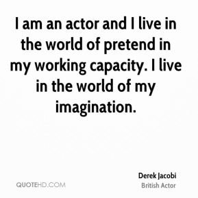 I am an actor and I live in the world of pretend in my working capacity. I live in the world of my imagination.