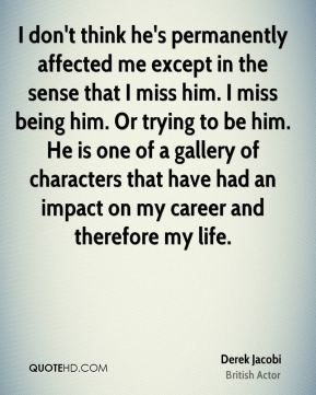 I don't think he's permanently affected me except in the sense that I miss him. I miss being him. Or trying to be him. He is one of a gallery of characters that have had an impact on my career and therefore my life.