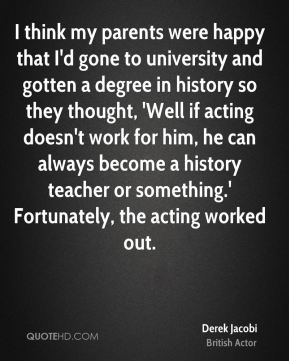 Derek Jacobi - I think my parents were happy that I'd gone to university and gotten a degree in history so they thought, 'Well if acting doesn't work for him, he can always become a history teacher or something.' Fortunately, the acting worked out.