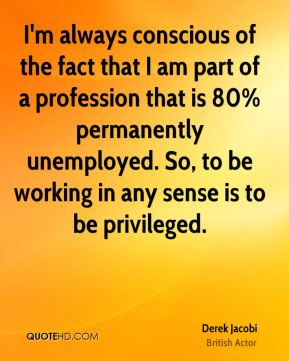 Derek Jacobi - I'm always conscious of the fact that I am part of a profession that is 80% permanently unemployed. So, to be working in any sense is to be privileged.
