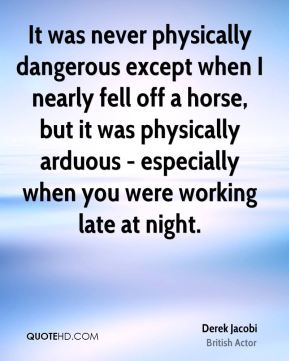 It was never physically dangerous except when I nearly fell off a horse, but it was physically arduous - especially when you were working late at night.