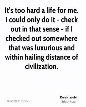 It's too hard a life for me. I could only do it - check out in that sense - if I checked out somewhere that was luxurious and within hailing distance of civilization.