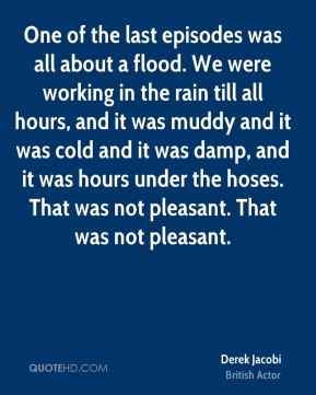 One of the last episodes was all about a flood. We were working in the rain till all hours, and it was muddy and it was cold and it was damp, and it was hours under the hoses. That was not pleasant. That was not pleasant.