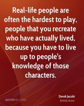 Derek Jacobi - Real-life people are often the hardest to play, people that you recreate who have actually lived, because you have to live up to people's knowledge of those characters.