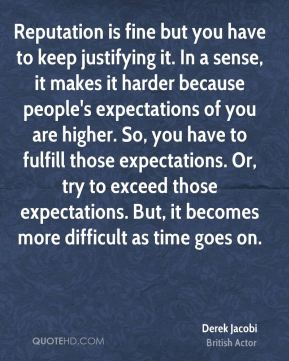 Reputation is fine but you have to keep justifying it. In a sense, it makes it harder because people's expectations of you are higher. So, you have to fulfill those expectations. Or, try to exceed those expectations. But, it becomes more difficult as time goes on.