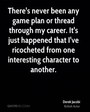 There's never been any game plan or thread through my career. It's just happened that I've ricocheted from one interesting character to another.
