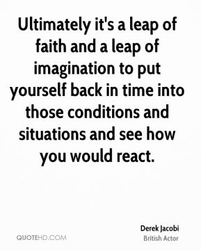 Derek Jacobi - Ultimately it's a leap of faith and a leap of imagination to put yourself back in time into those conditions and situations and see how you would react.