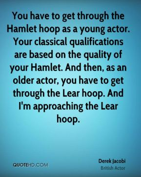 Derek Jacobi - You have to get through the Hamlet hoop as a young actor. Your classical qualifications are based on the quality of your Hamlet. And then, as an older actor, you have to get through the Lear hoop. And I'm approaching the Lear hoop.