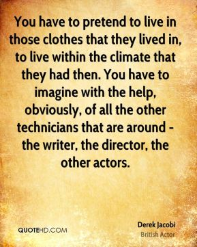 Derek Jacobi - You have to pretend to live in those clothes that they lived in, to live within the climate that they had then. You have to imagine with the help, obviously, of all the other technicians that are around - the writer, the director, the other actors.