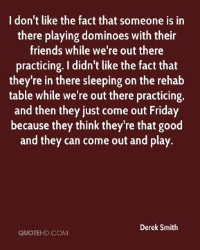 Derek Smith - I don't like the fact that someone is in there playing dominoes with their friends while we're out there practicing. I didn't like the fact that they're in there sleeping on the rehab table while we're out there practicing, and then they just come out Friday because they think they're that good and they can come out and play.