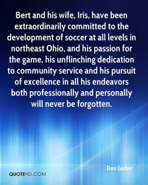 Don Garber - Bert and his wife, Iris, have been extraordinarily committed to the development of soccer at all levels in northeast Ohio, and his passion for the game, his unflinching dedication to community service and his pursuit of excellence in all his endeavors both professionally and personally will never be forgotten.