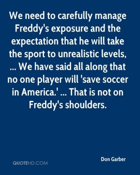 Don Garber - We need to carefully manage Freddy's exposure and the expectation that he will take the sport to unrealistic levels, ... We have said all along that no one player will 'save soccer in America.' ... That is not on Freddy's shoulders.