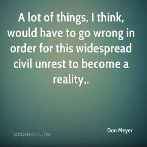 Don Meyer - A lot of things, I think, would have to go wrong in order for this widespread civil unrest to become a reality.