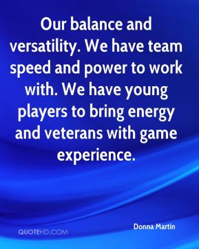 Donna Martin - Our balance and versatility. We have team speed and power to work with. We have young players to bring energy and veterans with game experience.