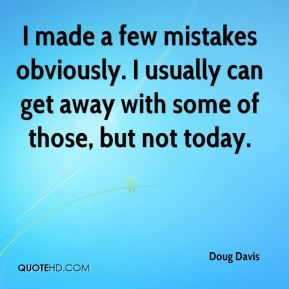 Doug Davis - I made a few mistakes obviously. I usually can get away with some of those, but not today.