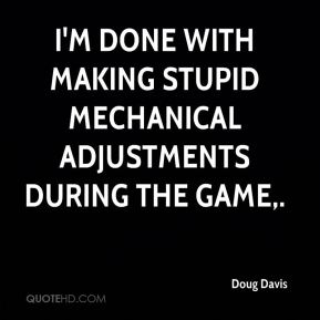 Doug Davis - I'm done with making stupid mechanical adjustments during the game.