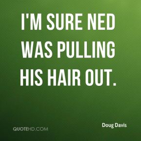 Doug Davis - I'm sure Ned was pulling his hair out.