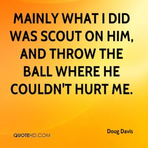 Doug Davis - Mainly what I did was scout on him, and throw the ball where he couldn't hurt me.