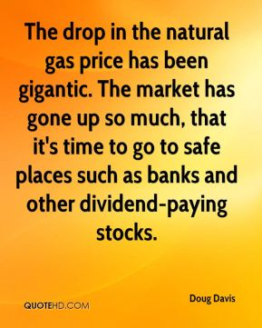 Doug Davis - The drop in the natural gas price has been gigantic. The market has gone up so much, that it's time to go to safe places such as banks and other dividend-paying stocks.