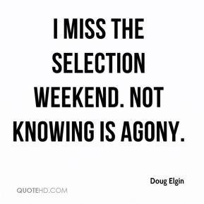 Doug Elgin - I miss the selection weekend. Not knowing is agony.