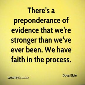 There's a preponderance of evidence that we're stronger than we've ever been. We have faith in the process.