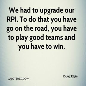 We had to upgrade our RPI. To do that you have go on the road, you have to play good teams and you have to win.