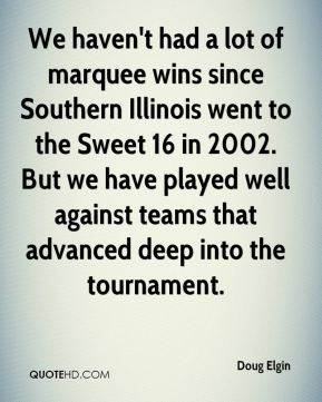 We haven't had a lot of marquee wins since Southern Illinois went to the Sweet 16 in 2002. But we have played well against teams that advanced deep into the tournament.