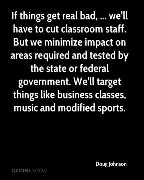 Doug Johnson - If things get real bad, ... we'll have to cut classroom staff. But we minimize impact on areas required and tested by the state or federal government. We'll target things like business classes, music and modified sports.