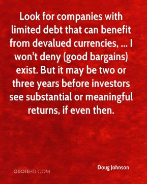 Doug Johnson - Look for companies with limited debt that can benefit from devalued currencies, ... I won't deny (good bargains) exist. But it may be two or three years before investors see substantial or meaningful returns, if even then.