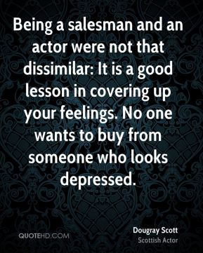 Dougray Scott - Being a salesman and an actor were not that dissimilar: It is a good lesson in covering up your feelings. No one wants to buy from someone who looks depressed.